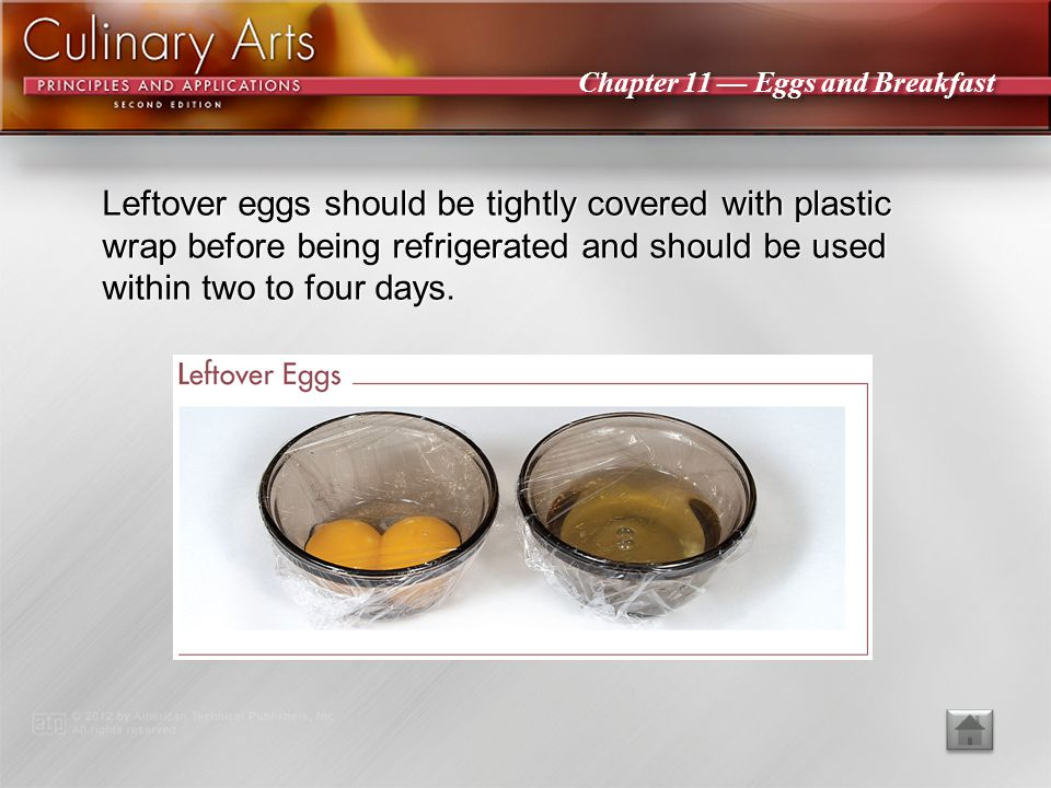 Leftover eggs should be tightly covered with plastic wrap before being refrigerated and should be used within two to four days.