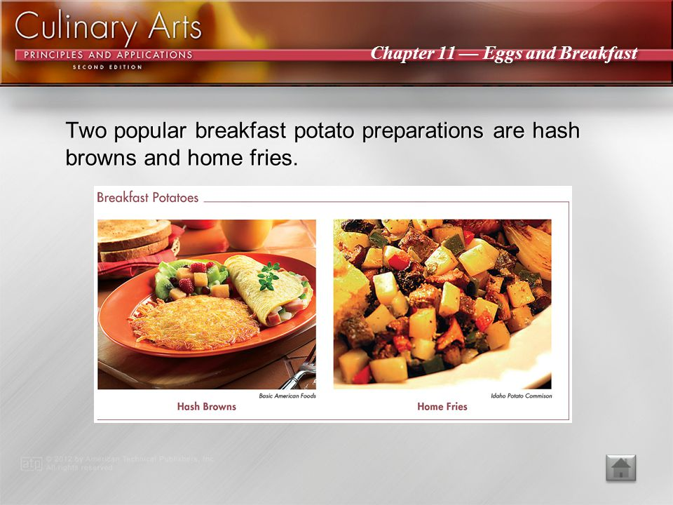 Two popular breakfast potato preparations are hash browns and home fries.