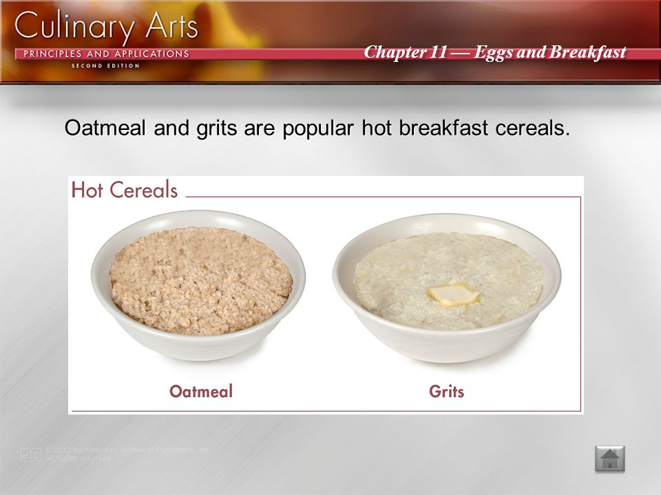 Oatmeal and grits are popular hot breakfast cereals.