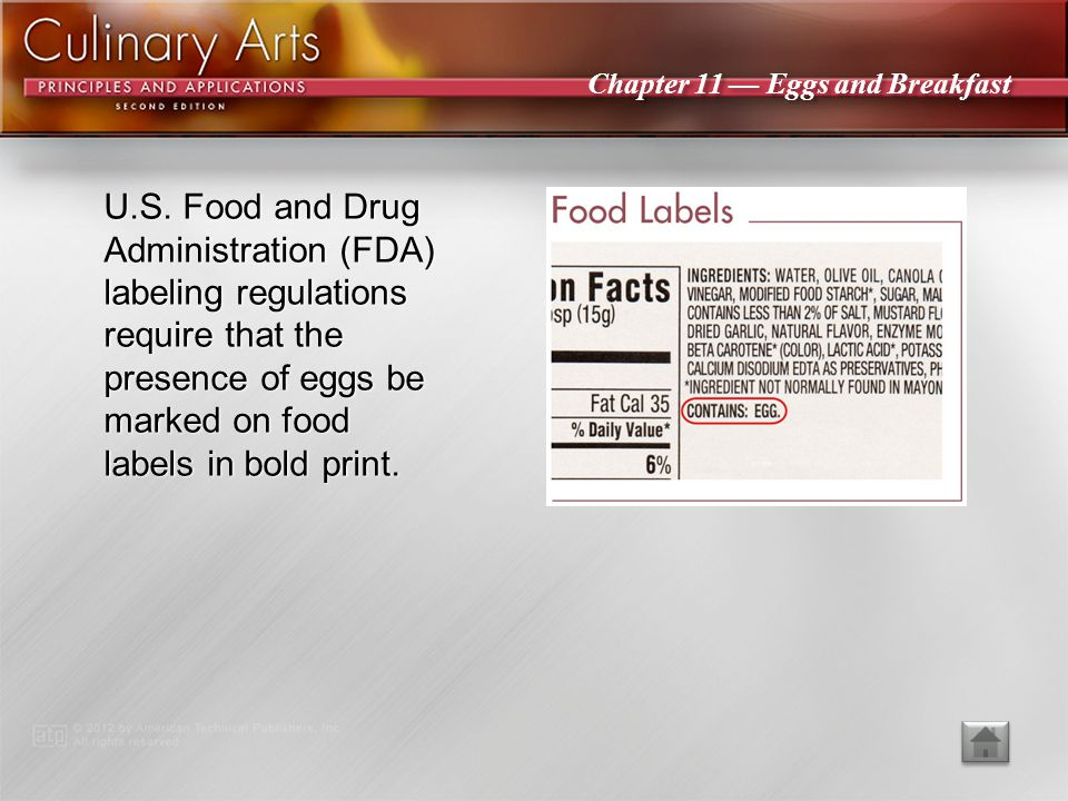 U.S. Food and Drug Administration (FDA) labeling regulations require that the presence of eggs be marked on food labels in bold print.