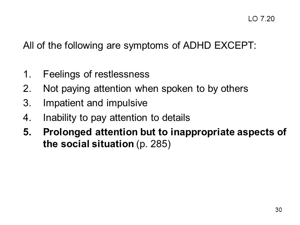 All of the following are symptoms of ADHD EXCEPT: