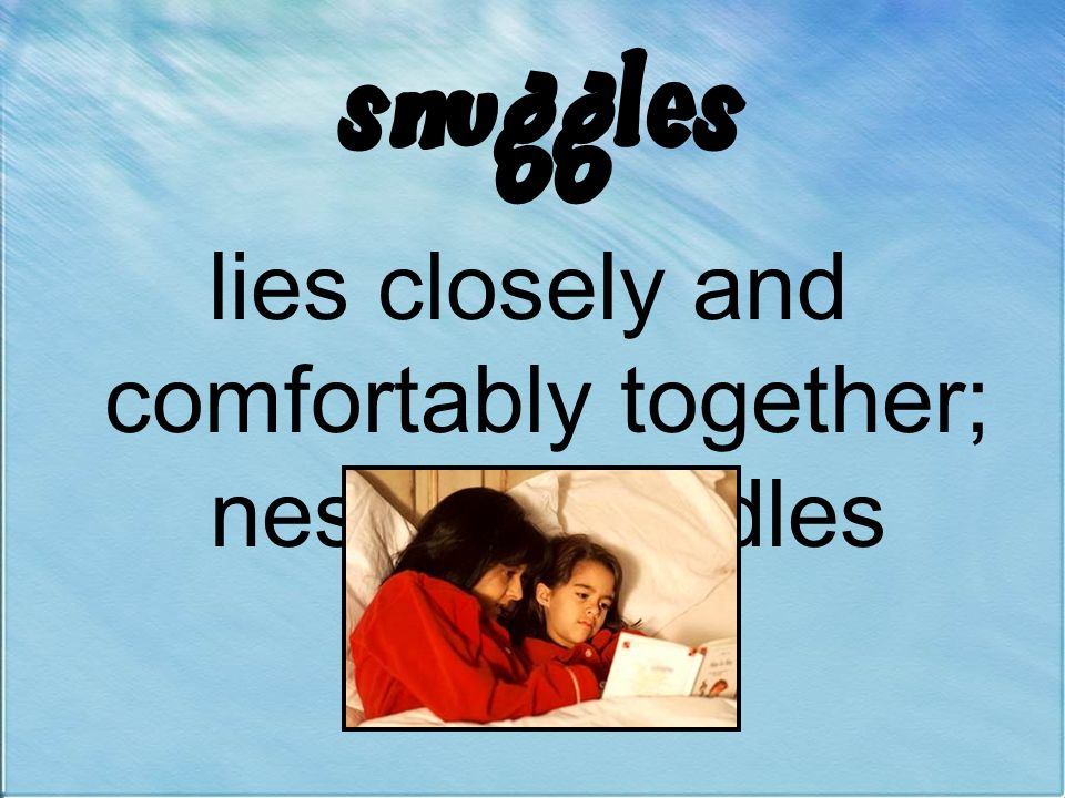 lies closely and comfortably together; nestles; cuddles