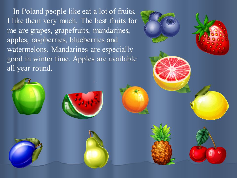 In Poland people like eat a lot of fruits. I like them very much