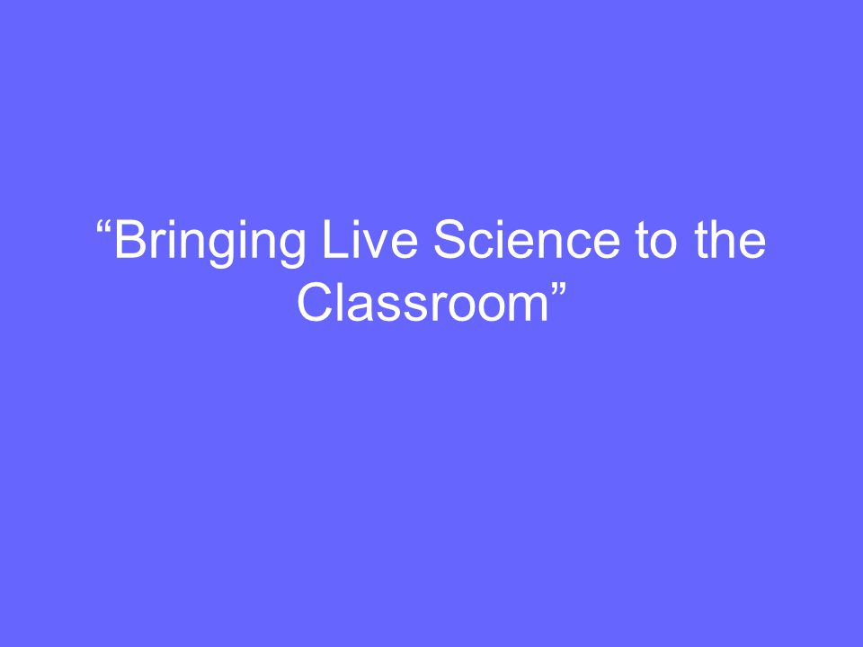 Bringing Live Science to the Classroom
