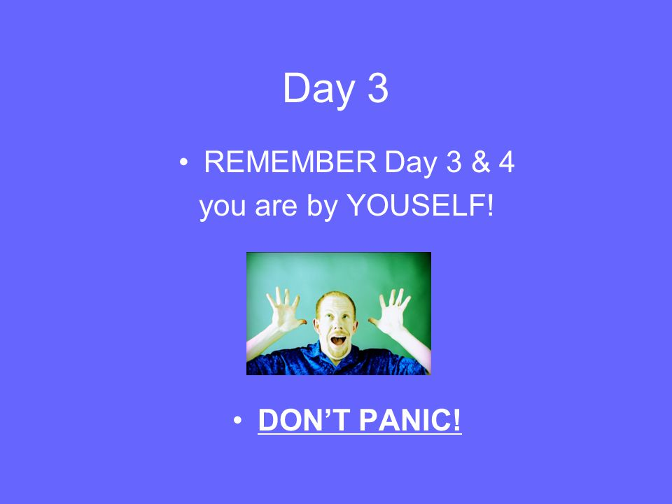 Day 3 REMEMBER Day 3 & 4 you are by YOUSELF! DON'T PANIC!