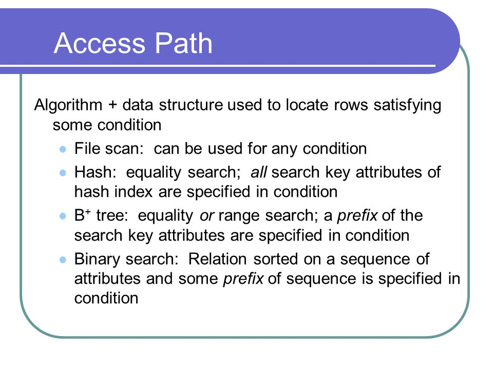 Access Path Algorithm + data structure used to locate rows satisfying some condition. File scan: can be used for any condition.
