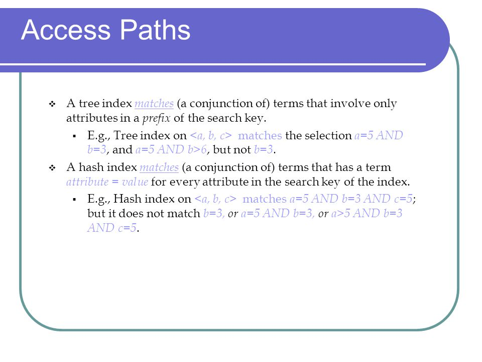 Access Paths A tree index matches (a conjunction of) terms that involve only attributes in a prefix of the search key.