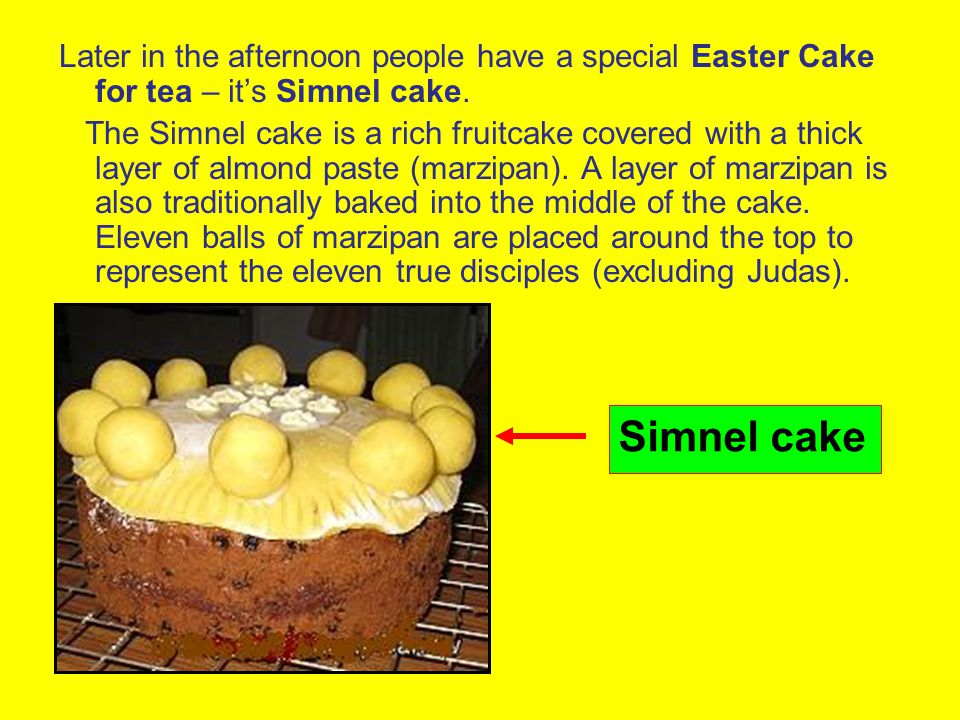 Later in the afternoon people have a special Easter Cake for tea – it's Simnel cake.