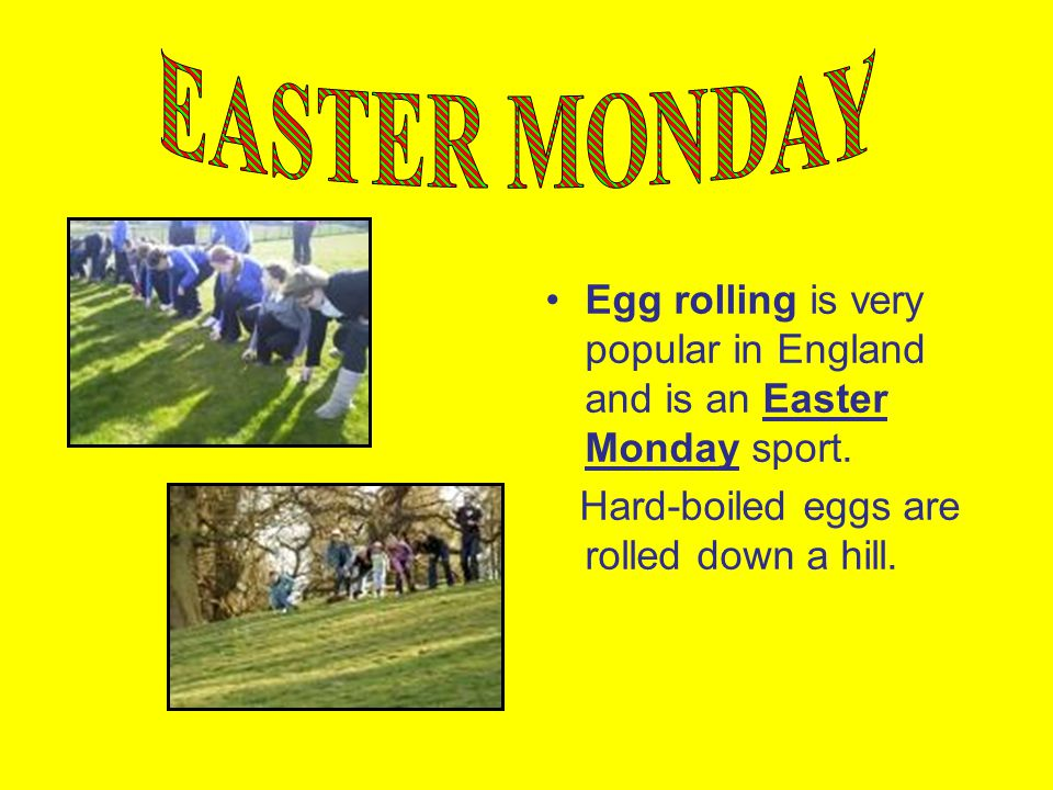 EASTER MONDAY Egg rolling is very popular in England and is an Easter Monday sport.