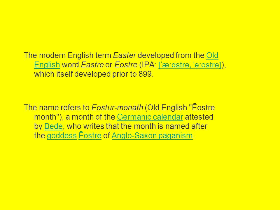 The modern English term Easter developed from the Old English word Ēastre or Ēostre (IPA: [ˈæːɑstre, ˈeːostre]), which itself developed prior to 899.