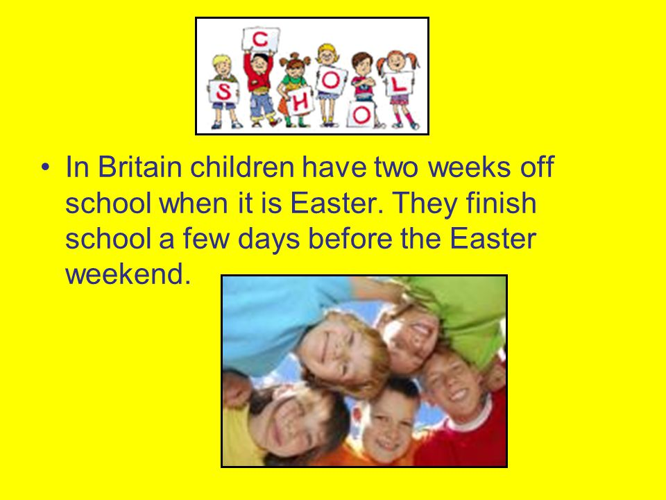In Britain children have two weeks off school when it is Easter