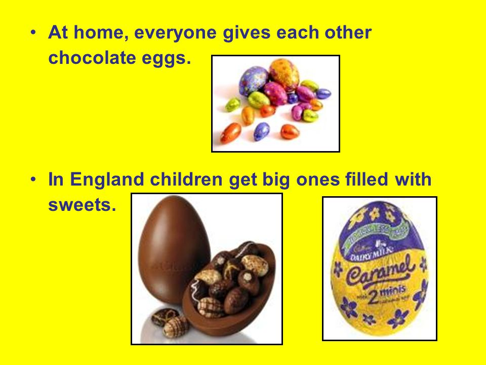At home, everyone gives each other chocolate eggs.