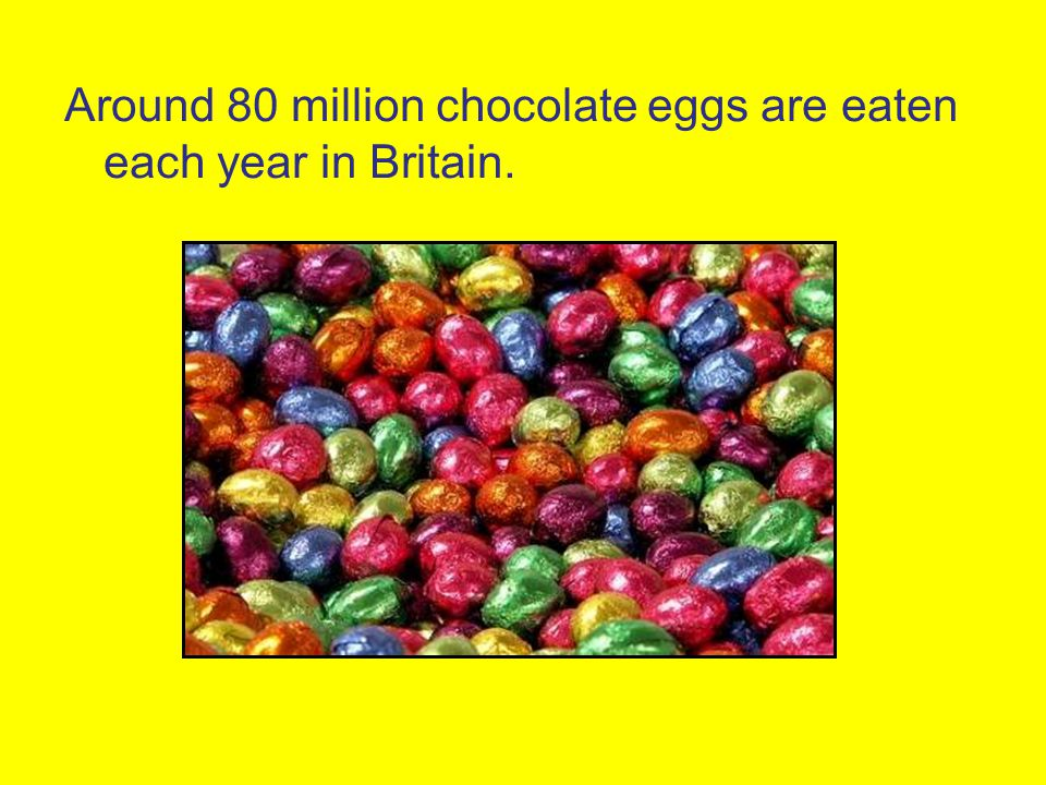 Around 80 million chocolate eggs are eaten each year in Britain.