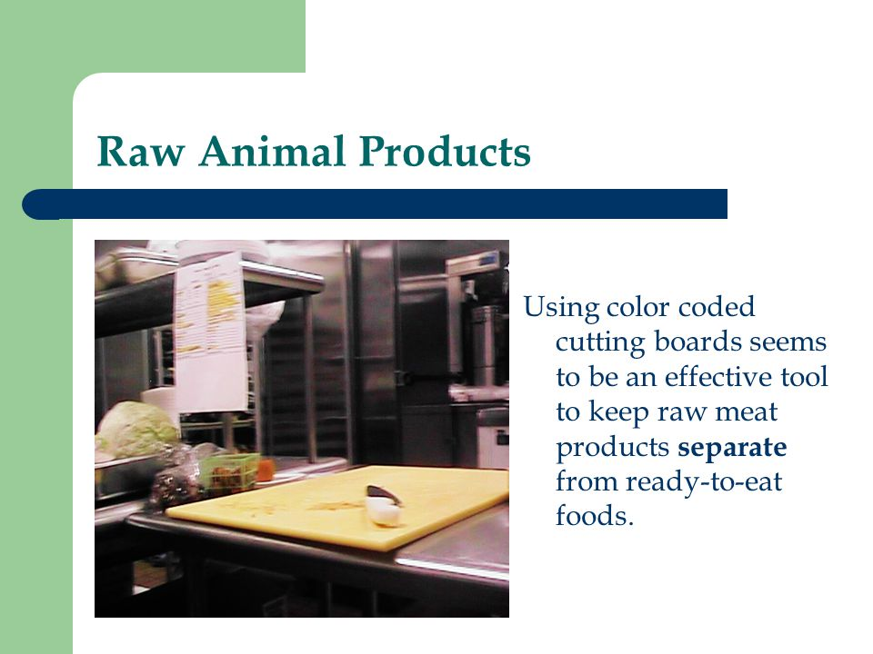Raw Animal Products Using color coded cutting boards seems to be an effective tool to keep raw meat products separate from ready-to-eat foods.