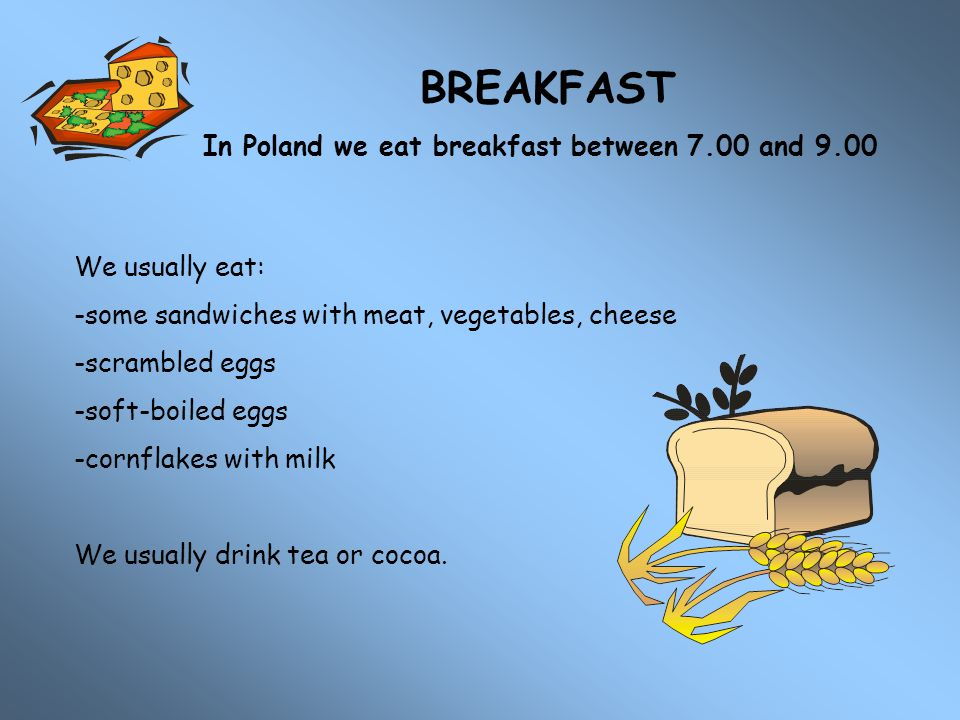 BREAKFAST In Poland we eat breakfast between 7.00 and 9.00