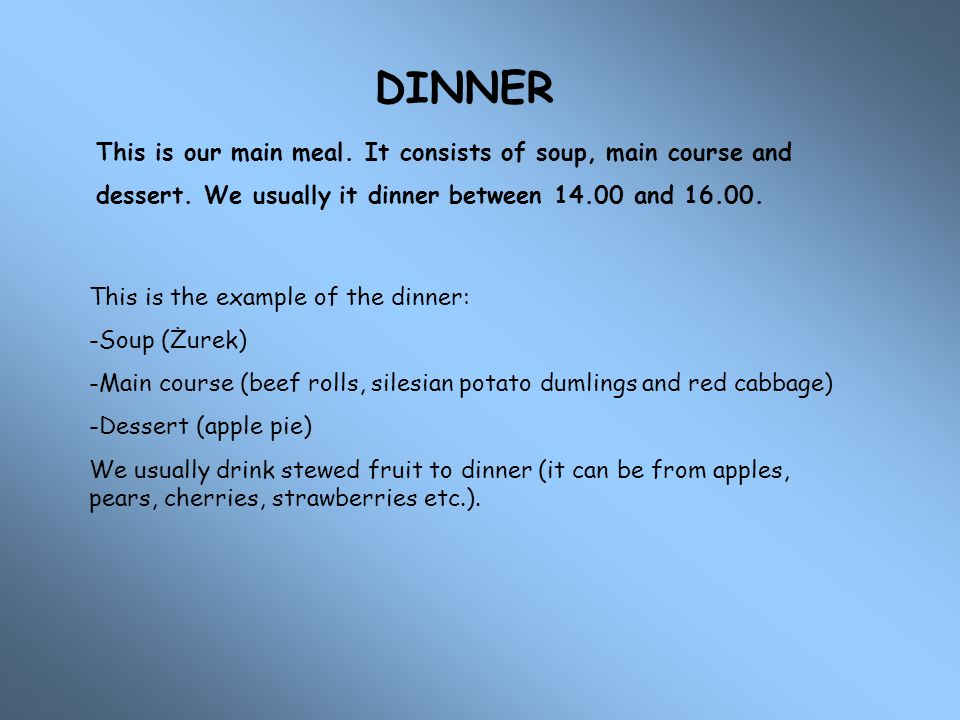 DINNER This is our main meal. It consists of soup, main course and dessert. We usually it dinner between and