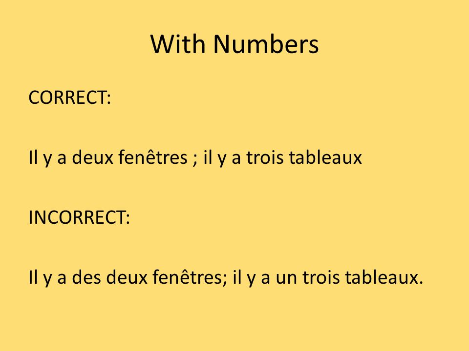 With Numbers CORRECT: Il y a deux fenêtres ; il y a trois tableaux INCORRECT: Il y a des deux fenêtres; il y a un trois tableaux.
