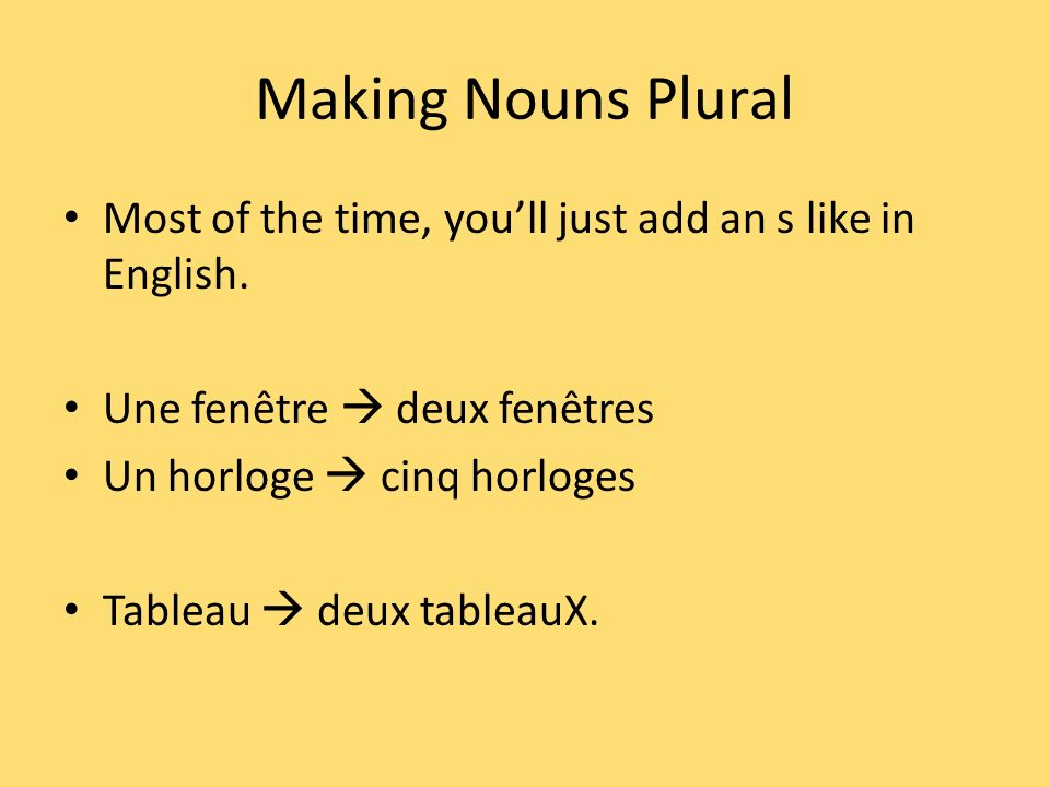 Making Nouns PluralMost of the time, you'll just add an s like in English. Une fenêtre  deux fenêtres.