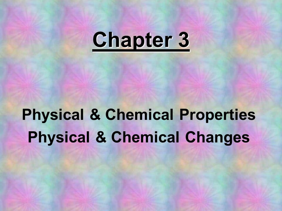 Physical & Chemical Properties Physical & Chemical Changes