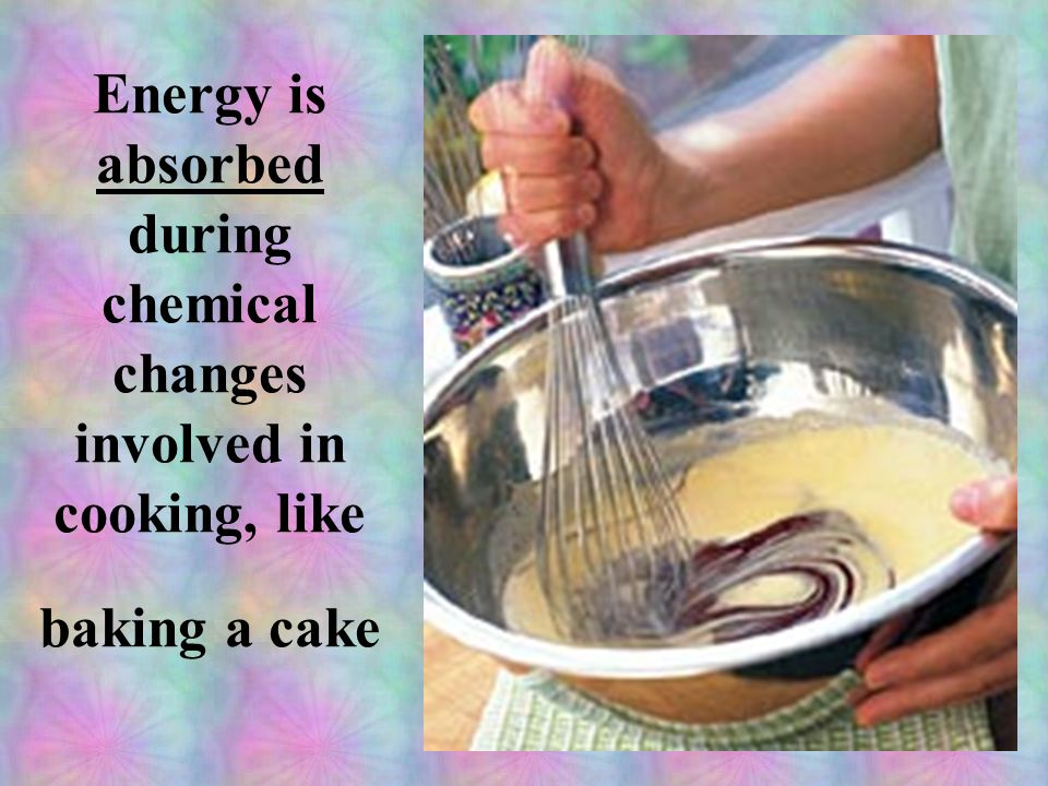 Energy is absorbed during chemical changes involved in cooking, like baking a cake