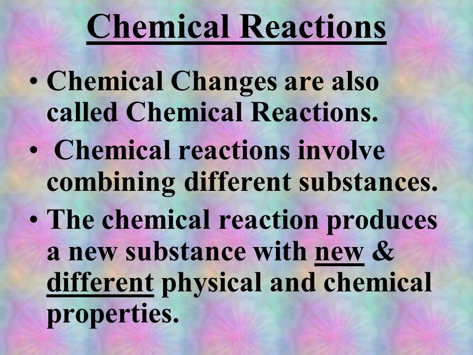 Chemical Reactions Chemical Changes are also called Chemical Reactions. Chemical reactions involve combining different substances.
