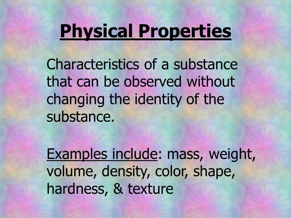Physical Properties Characteristics of a substance that can be observed without changing the identity of the substance.