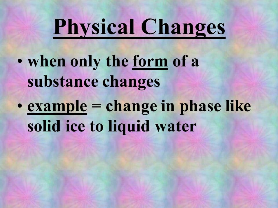 Physical Changes when only the form of a substance changes