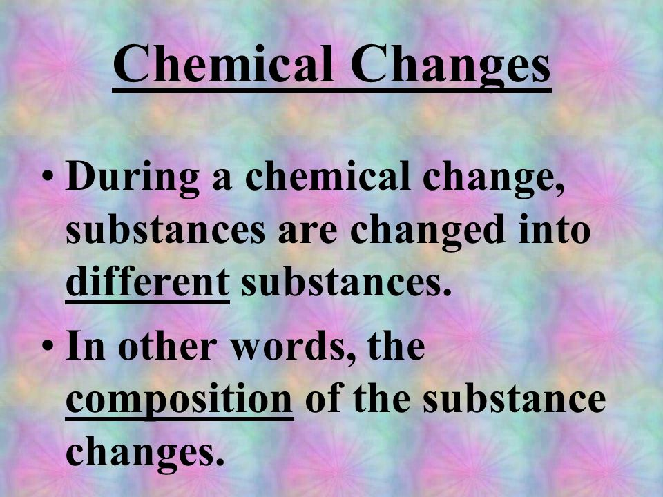 Chemical Changes During a chemical change, substances are changed into different substances.