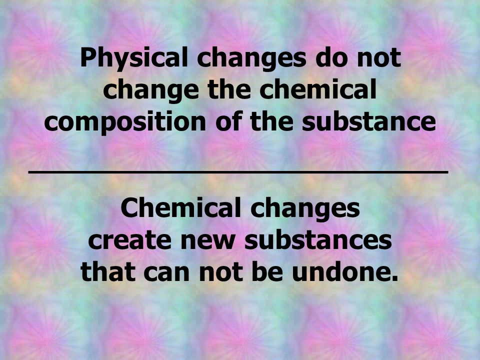 Chemical changes create new substances that can not be undone.