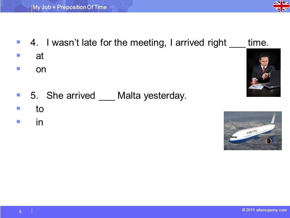 4. I wasn't late for the meeting, I arrived right ___ time. at on