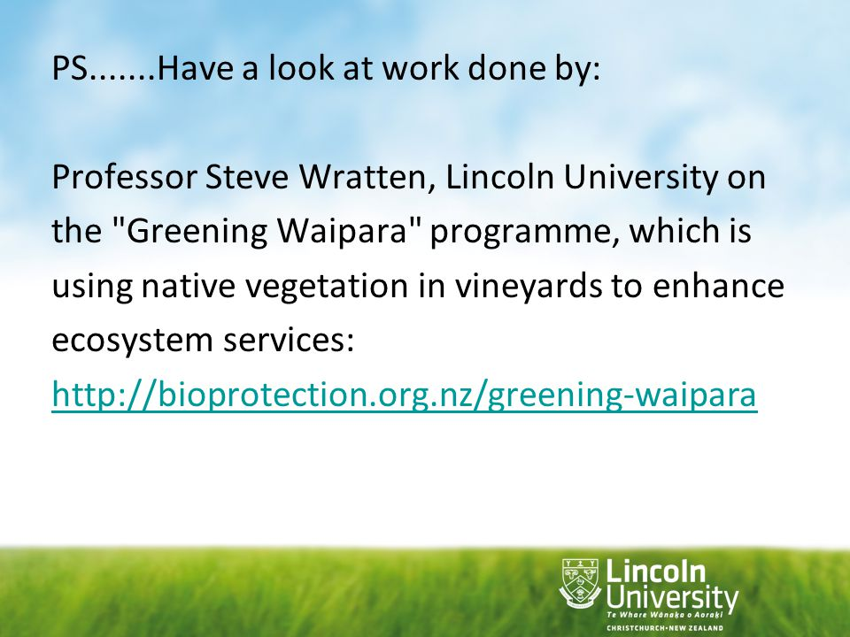 PS.......Have a look at work done by: Professor Steve Wratten, Lincoln University on the Greening Waipara programme, which is using native vegetation in vineyards to enhance ecosystem services: http://bioprotection.org.nz/greening-waipara