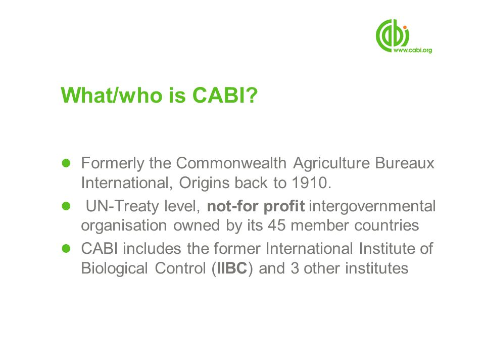 What/who is CABI Formerly the Commonwealth Agriculture Bureaux International, Origins back to 1910.