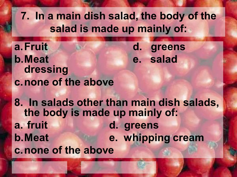 7. In a main dish salad, the body of the salad is made up mainly of:
