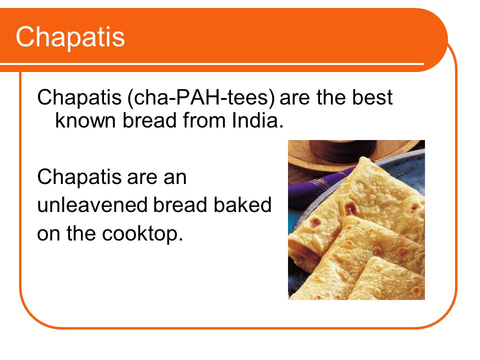 Chapatis Chapatis (cha-PAH-tees) are the best known bread from India.