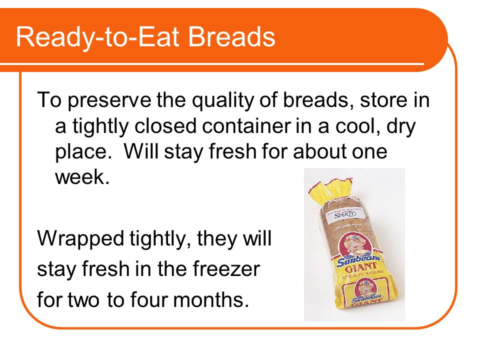 Ready-to-Eat Breads To preserve the quality of breads, store in a tightly closed container in a cool, dry place. Will stay fresh for about one week.