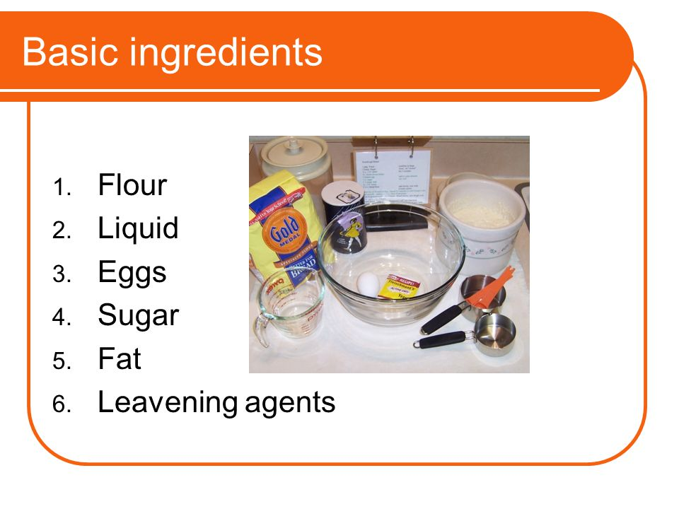 Basic ingredients Flour Liquid Eggs Sugar Fat Leavening agents