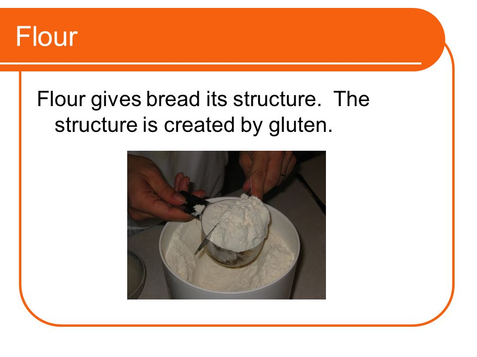 Flour Flour gives bread its structure. The structure is created by gluten.