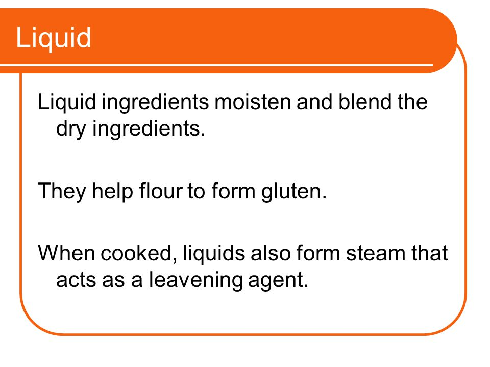 Liquid Liquid ingredients moisten and blend the dry ingredients.