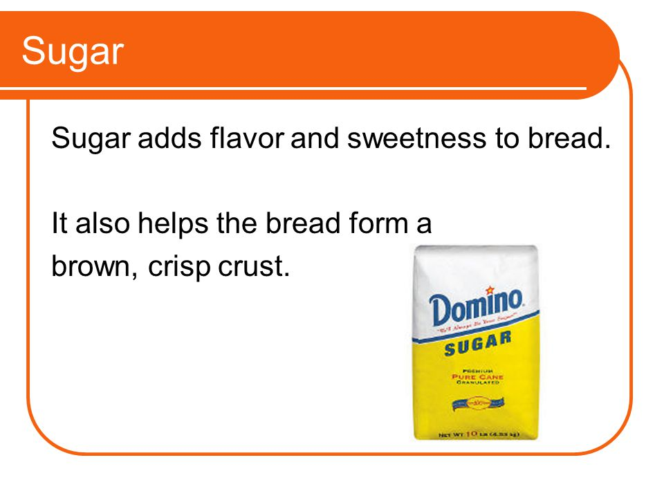 Sugar Sugar adds flavor and sweetness to bread.