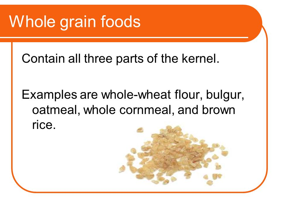 Whole grain foods Contain all three parts of the kernel.