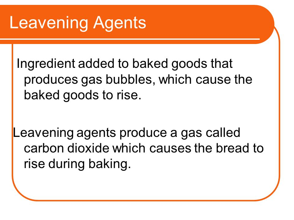 Leavening Agents Ingredient added to baked goods that produces gas bubbles, which cause the baked goods to rise.
