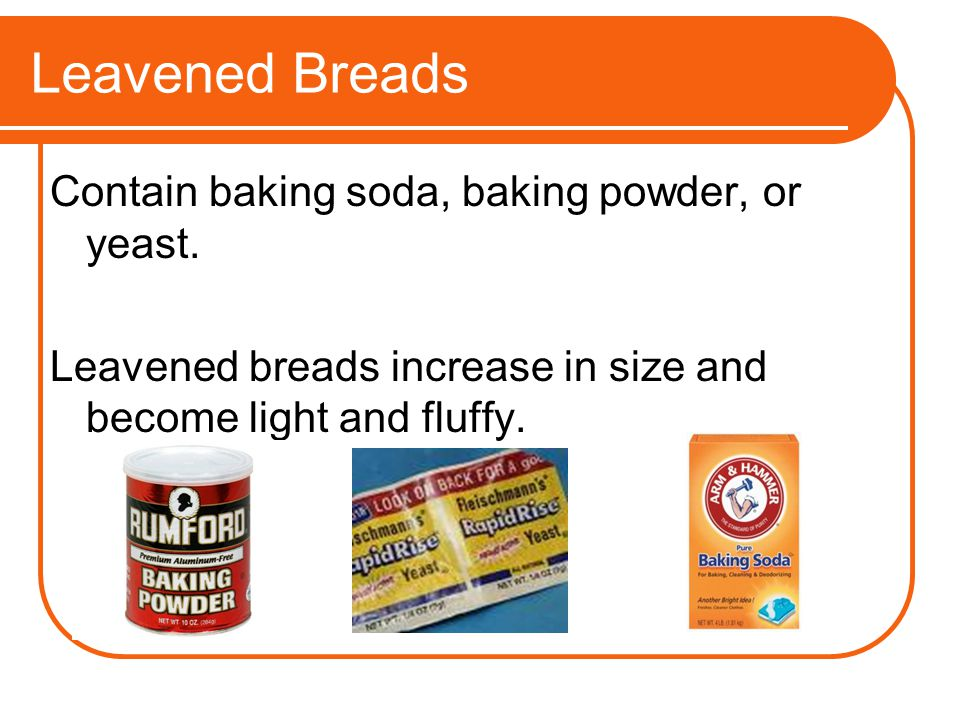 Leavened Breads Contain baking soda, baking powder, or yeast.
