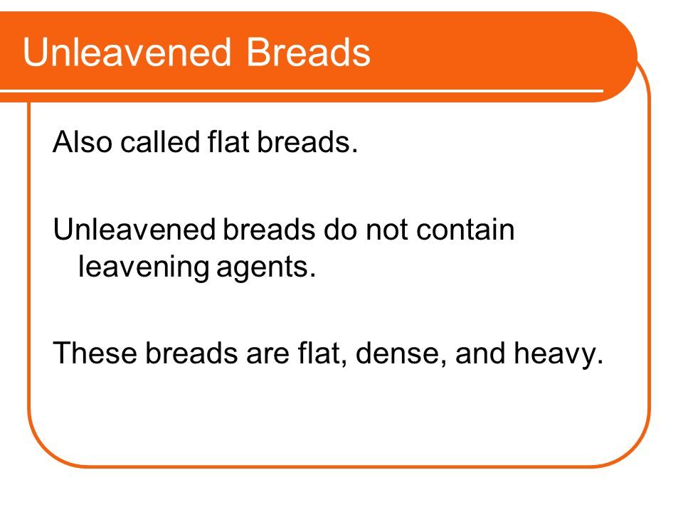 Unleavened Breads Also called flat breads.