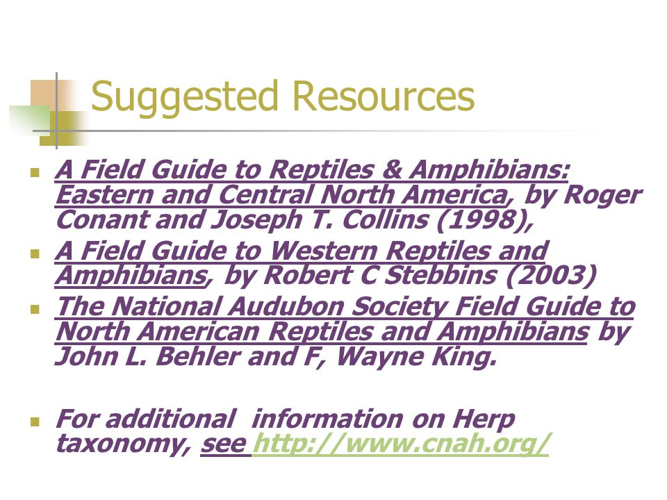 Suggested Resources A Field Guide to Reptiles & Amphibians: Eastern and Central North America, by Roger Conant and Joseph T. Collins (1998),
