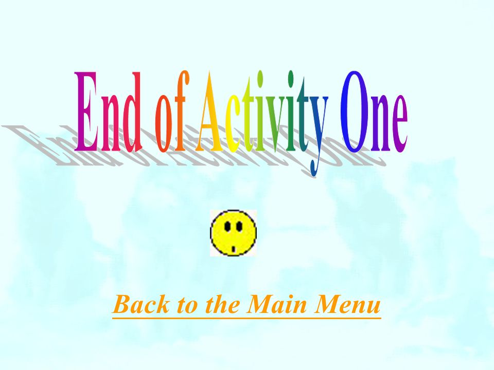 End of Activity One Back to the Main Menu