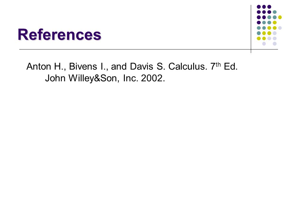 References Anton H., Bivens I., and Davis S. Calculus. 7th Ed.
