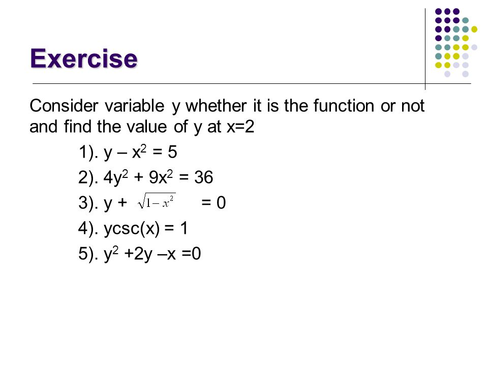 Exercise Consider variable y whether it is the function or not and find the value of y at x=2. 1). y – x2 = 5.