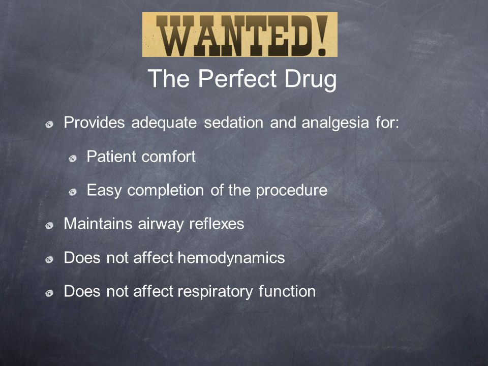 The Perfect Drug Provides adequate sedation and analgesia for: