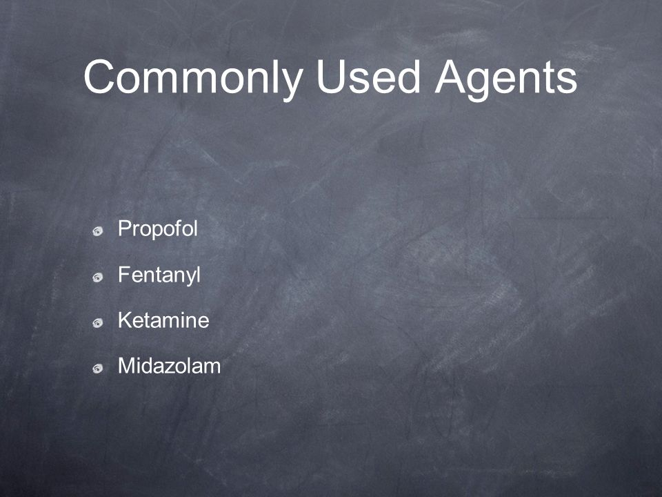 Commonly Used Agents Propofol Fentanyl Ketamine Midazolam