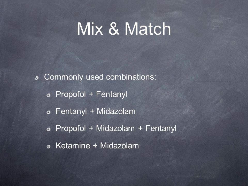 Mix & Match Commonly used combinations: Propofol + Fentanyl